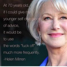 Words of Wisdom - Helen Mirren Great Quotes, Funny Quotes, Life Quotes, Inspirational Quotes, Motivational, Dame Helen, Aging Quotes, Helen Mirren, Thats The Way