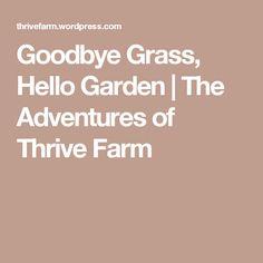 Goodbye Grass, Hello Garden   The Adventures of Thrive Farm