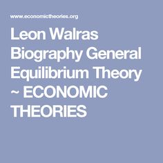 Leon Walras Biography General Equilibrium Theory ~ ECONOMIC THEORIES