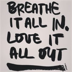 Breathe it all in and love it all out!