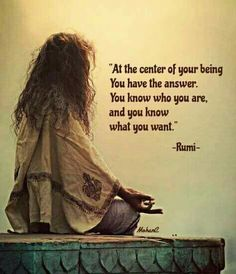 """At the center of your being you have the answer. You know who you are, and you know what you want."" Rumi"