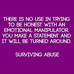 There is no use in trying to be honest with an emotional manipulator. You make a statement and it will be turned around - how true it is.