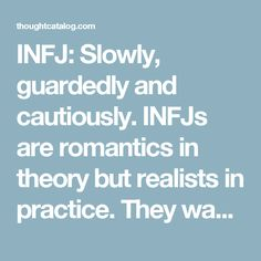 INFJ: Slowly, guardedly and cautiously.  INFJs are romantics in theory but realists in practice. They want to wade slowly and cautiously into relationships, ensuring they are investing in someone whom they can trust long-term. This type has their walls up high but once they let them down, their partner gets the all of them – and they expect the same in return.