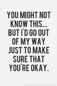 You might not know this...but Id go out of my way just to make sure that youre okay.