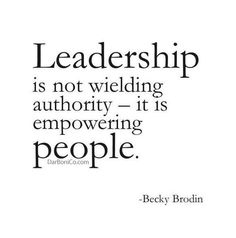 Leadership is not wielding authority - it is empowering people.