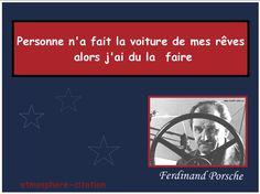 """Détermination    """"Personne n'a fait la voiture de mes rêves alors j'ai du la faire""""  -Ferdinand Porsche"""