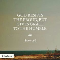 """But he giveth more grace. Wherefore he saith, God resisteth the proud, but giveth grace unto the humble."" James 4:6 KJV"
