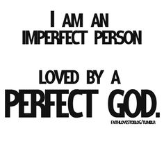 you are only imperfect according to how you and other human's perceive life  , not how god perceives it !