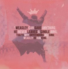 """""""Weasley is our King,Weasley is our King,He didn't let the Quaffle in Weasley is our King."""""""