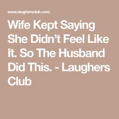 Wife Kept Saying She Didn't Feel Like It. So The Husband Did This. - Laughers Club