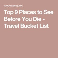 Top 9 Places to See Before You Die - Travel Bucket List