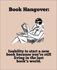 This couldn't be more true! I say this all the time, I'm having a Book Hangover, so leave me alone for a little bit.