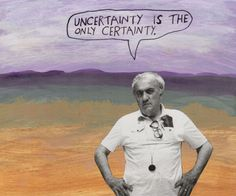 Uncertainty is the only certainty. – Michael Lipsey