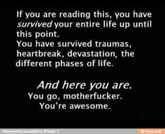 You are awesome and keep on going because you are a stong person:)