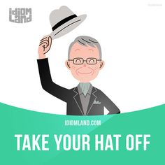 """Take your hat off"" means ""to express your admiration and respect"". Example: I have to take my hat off to you – how do you manage to look after two small children and have a full-time job? -           Learn and improve your English language with our FREE Classes. Call Karen Luceti  410-443-1163  or email kluceti@chesapeake.edu to register for classes.  Eastern Shore of Maryland.  Chesapeake College Adult Education Program. www.chesapeake.edu/esl."