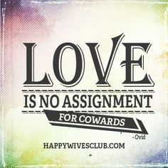 """Love is no assignment for cowards."" -Ovid"