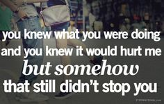 you knew what you were doing and you know it would hurt me but somehow that still didn't stop you