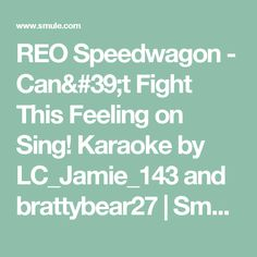 REO Speedwagon - Can't Fight This Feeling on Sing! Karaoke by LC_Jamie_143 and brattybear27 | Smule