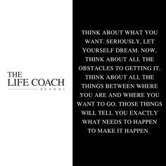 Think about what you want. Seriously, let yourself dream. Now, think about all the obstacles to getting it. Think about all the things between where you are and where you want to go. Those things will tell you exactly what needs to happen to make it happen. (Brooke Castillo) | TheLifeCoachSchool.com