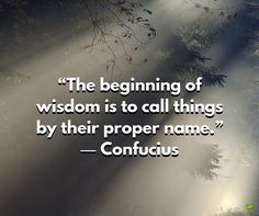 Confucius quotes The beginning of wisdom is to call things by their proper name.