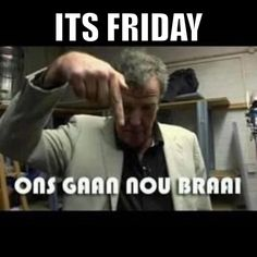 It's Friday! Ons gaan NOU braai!  Enjoy the Shit South Africans Say!