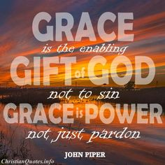 John Piper — 'Grace is not simply leniency when we have sinned. Grace is the enabling gift of God not to sin. Grace is power, not just pardon. Biblical Quotes, Religious Quotes, Bible Verses, Scriptures, Christian Encouragement, Encouragement Quotes, John Piper Quotes, Great Quotes, Inspirational Quotes
