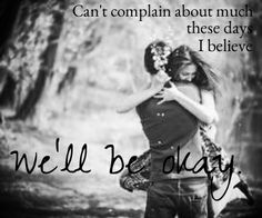 """""""Can't complain about much these days, I believe we'll be okay"""" Be Okay - Oh Honey ♥"""