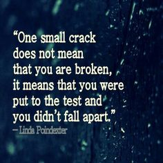 One small crack doesn't mean you're broken; it means that you were put to the test and didn't fall apart