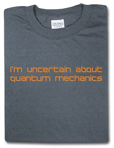 Love this shirt! ThinkGeek :: Uncertain About Quantum Mechanics
