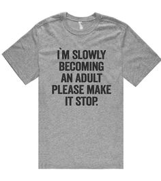 i`m slowly becoming an adult please make it stop t shirt – Shirtoopia