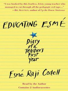 Educating Esme - by Esme Raji Codell   Educating Esmé is the exuberant diary of Esmé Raji Codell's first year teaching in a Chicago public school. Fresh-mouthed and free-spirited, the irrepressible Madame Esmé—as she prefers to be called—does the cha-cha during multiplication tables, roller-skates down the hallways, and puts on rousing performances with at-risk students in the library. Her diary opens a window into a real-life classroom from a teacher's perspective.