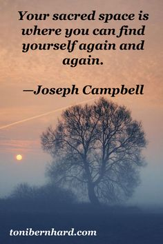 Your sacred space is where you can find yourself again and agan. -Joseph Campbell