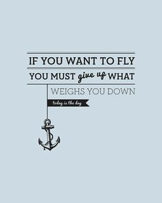 If you want to fly, you must give up what weights you down. Today is the day.