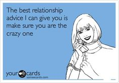 relationship advice...make sure you are the crazy one ;)