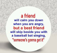 """a friend will calm you down when you are angry, but a best friend will skip besides you with a baseball bat singing, """"someone's gonna get it"""""""