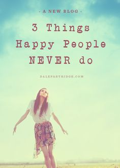 Good read: 3 Things Happy People NEVER do.  http://dalepartridge.com/happiness-life-depends-quality-thoughts/