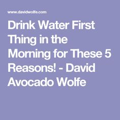 Drink Water First Thing in the Morning for These 5 Reasons! - David Avocado Wolfe
