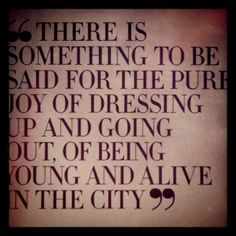 """There is something to be said for the pure joy of dressing up and going out, of being young and alive in the city"""