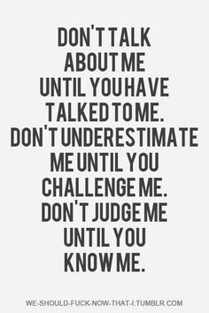 Don't talk about me until you talk to me. Don't underestimate me until you challenge me. Don't judge me until you know me. Words Quotes, Me Quotes, Motivational Quotes, Funny Quotes, Inspirational Quotes, Judge Quotes, Quotes Images, Strong Quotes, Attitude Quotes