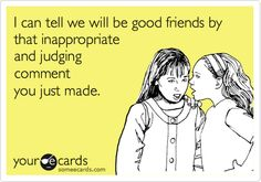 Funny Friendship Ecard: I can tell we will be good friends by that inappropriate and judging comment you just made.