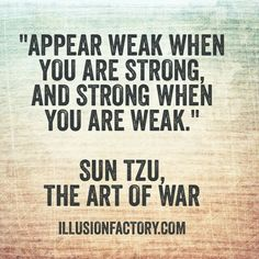 Appear weak when you are strong and strong when you are weak. - Sun Tzu, from The Art of War. Sun Tzu lived from BC and was a Chinese general, military strategist, and philosopher who lived in the Spring and Autumn period of ancient China . Art Of War Quotes, Wisdom Quotes, Quotes To Live By, Me Quotes, Motivational Quotes, Inspirational Quotes, Quotes About War, Daily Quotes, You Are Strong Quotes