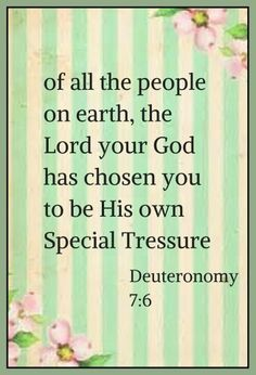 Deuteronomy 7:6 (KJV)  6 For thou art an holy people unto the Lord thy God: the Lord thy God hath chosen thee to be a special people unto himself, above all people that are upon the face of the earth.