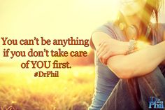 You can't be anything if you don't take care of YOU first. #DrPhil