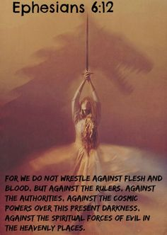 Ephesians 6:12 For we do not wrestle against flesh and blood, but against the rulers, against the authorities, against the cosmic powers over this present darkness, against the spiritual forces of evil in the heavenly places.
