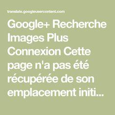 Google+ Recherche Images Plus Connexion Cette page n'a pas été récupérée de son emplacement initial via une connexion sécurisée.Ignorer TraductionAfficher:TraductionOriginal Source:Cible:
