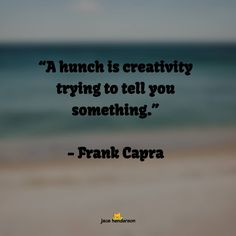 """""""A hunch is creativity trying to tell you something."""""""