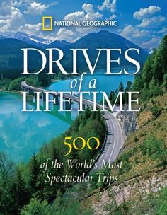 """""""Drives of a Lifetime: 500 of the World's Most Spectacular Trips"""" by National Geographic"""
