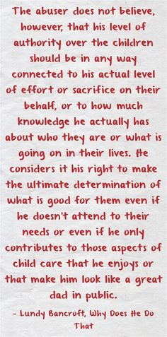 The abuser does not believe, however, that his level of authority over the children should be in any way connected to his actual level of effort or sacrifice on their behalf, or to how much knowledge he actually has about who they are or what is going on...