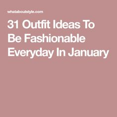 31 Outfit Ideas To Be Fashionable Everyday In January
