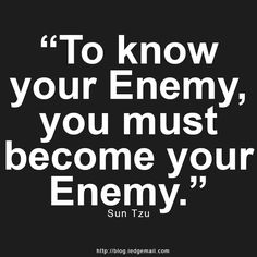 """""""To know your Enemy, you must become your Enemy."""" – Sun Tzu"""